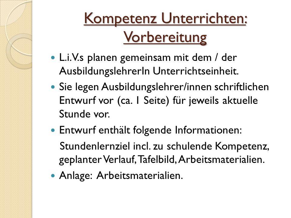 Kompetenz Unterrichten: Vorbereitung L.i.V.s planen gemeinsam mit dem / der AusbildungslehrerIn Unterrichtseinheit.