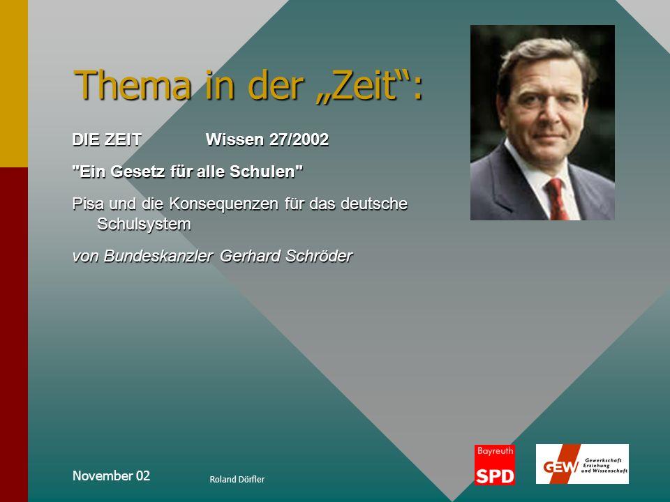 November 02 Roland Dörfler Thema in der Zeit: DIE ZEIT Wissen 27/2002 Ein Gesetz für alle Schulen Pisa und die Konsequenzen für das deutsche Schulsystem von Bundeskanzler Gerhard Schröder
