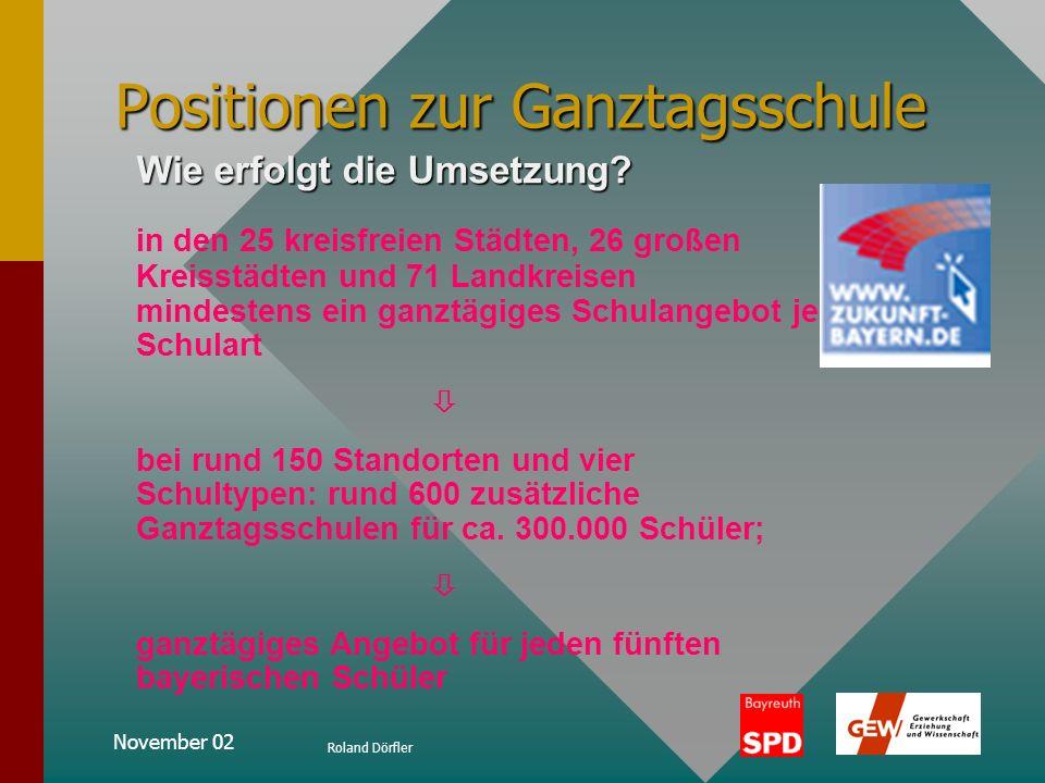 November 02 Roland Dörfler Positionen zur Ganztagsschule Eckpunkte für die Einführung von Ganztagsschulen: In allen Schularten: bedarfsdeckende, öffen