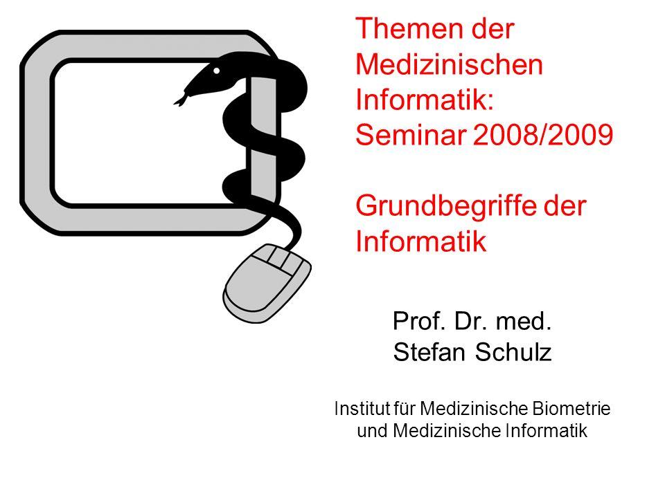 Themen der Medizinischen Informatik: Seminar 2008/2009 Grundbegriffe der Informatik Prof. Dr. med. Stefan Schulz Institut für Medizinische Biometrie u