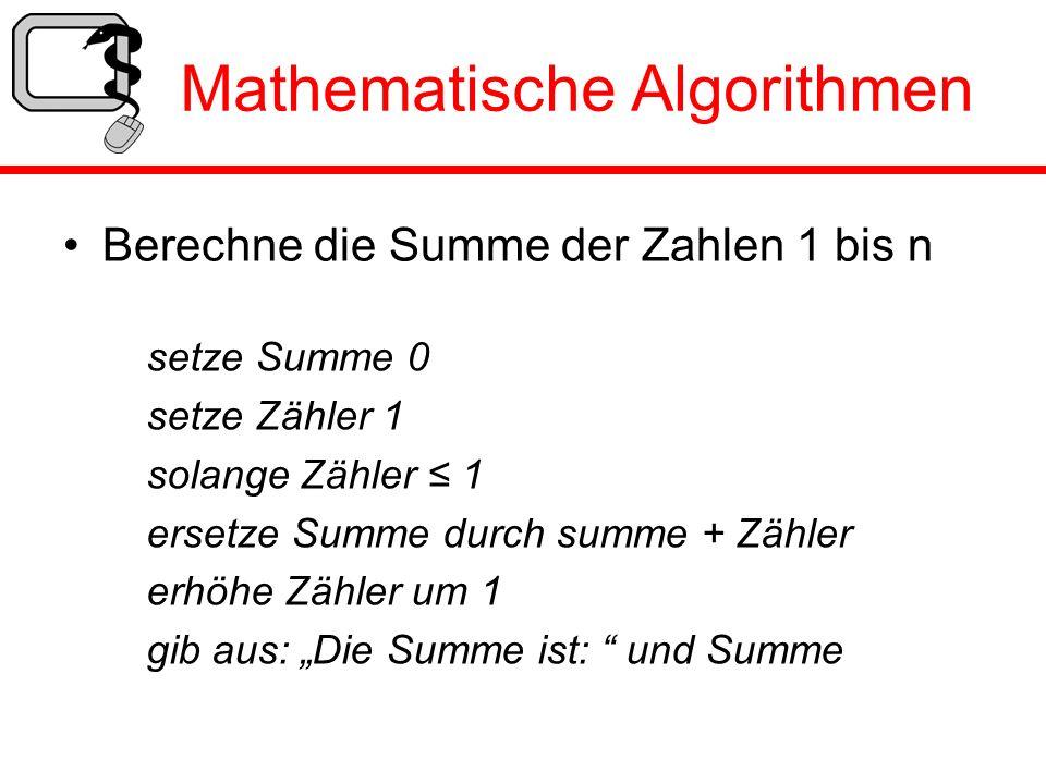 Mathematische Algorithmen Berechne die Summe der Zahlen 1 bis n setze Summe 0 setze Zähler 1 solange Zähler 1 ersetze Summe durch summe + Zähler erhöh