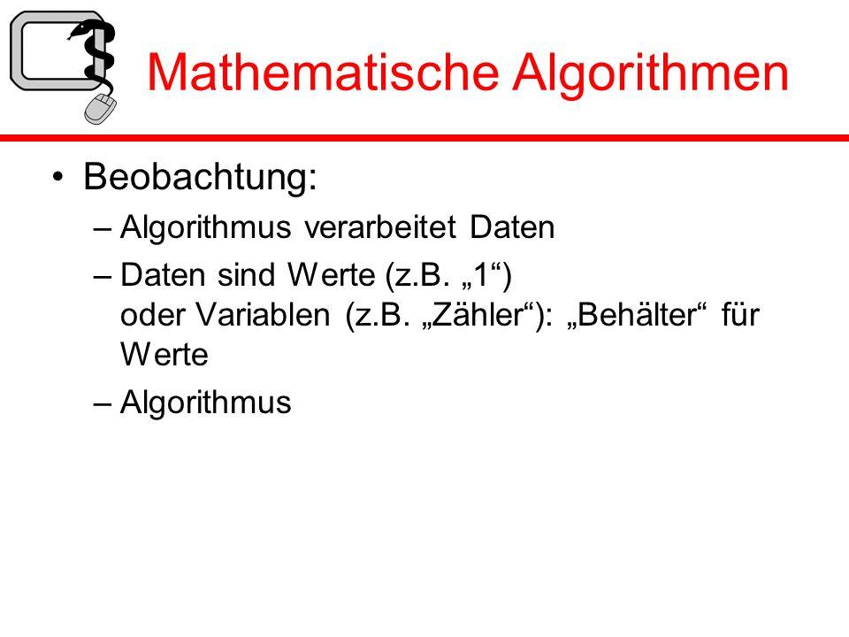 Mathematische Algorithmen Beobachtung: –Algorithmus verarbeitet Daten –Daten sind Werte (z.B. 1) oder Variablen (z.B. Zähler): Behälter für Werte –Alg