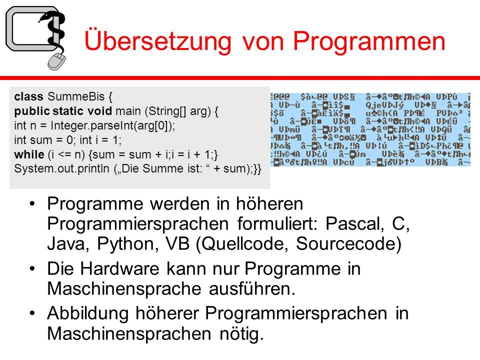 Übersetzung von Programmen Programme werden in höheren Programmiersprachen formuliert: Pascal, C, Java, Python, VB (Quellcode, Sourcecode) Die Hardwar