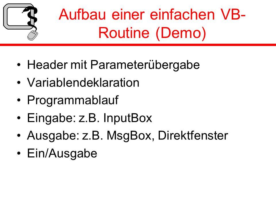 Aufbau einer einfachen VB- Routine (Demo) Header mit Parameterübergabe Variablendeklaration Programmablauf Eingabe: z.B. InputBox Ausgabe: z.B. MsgBox
