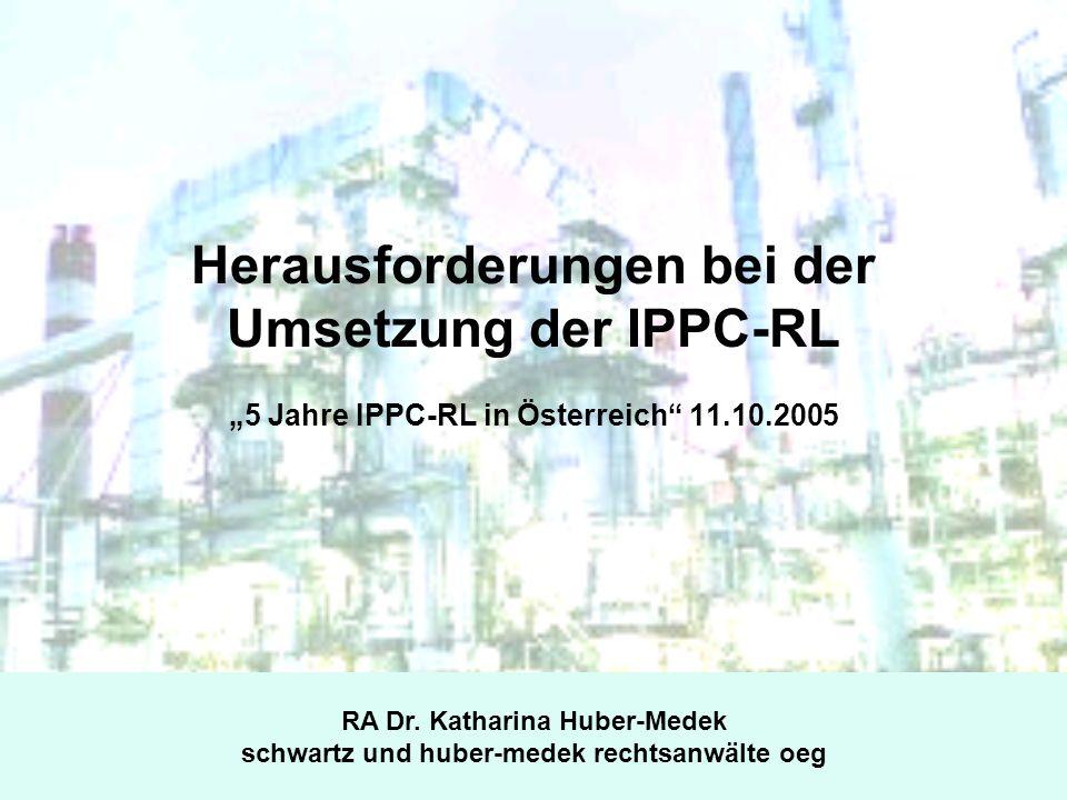 Herausforderungen bei der Umsetzung der IPPC-RL 5 Jahre IPPC-RL in Österreich 11.10.2005 RA Dr. Katharina Huber-Medek schwartz und huber-medek rechtsa
