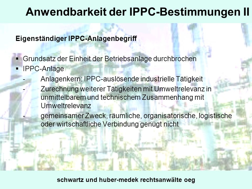 Anwendbarkeit der IPPC-Bestimmungen II Eigenständiger IPPC-Anlagenbegriff Grundsatz der Einheit der Betriebsanlage durchbrochen IPPC-Anlage -Anlagenke