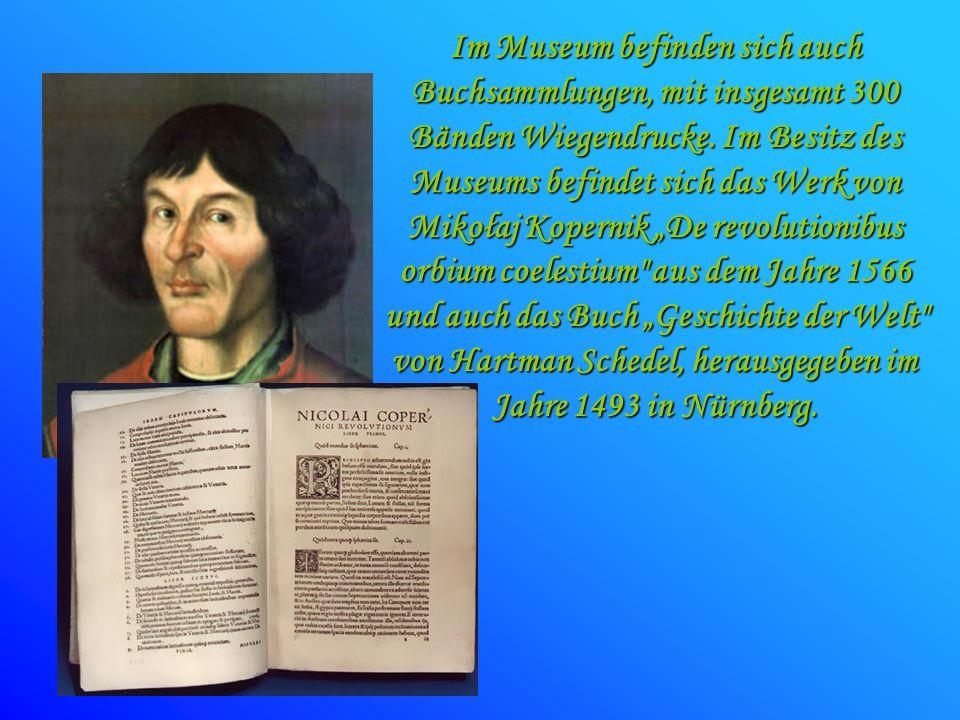 Im Museum befinden sich auch Buchsammlungen, mit insgesamt 300 Bänden Wiegendrucke. Im Besitz des Museums befindet sich das Werk von Mikołaj Kopernik