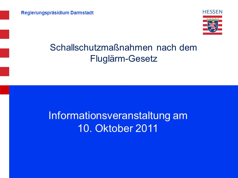 Regierungspräsidium Darmstadt Schallschutzmaßnahmen nach dem Fluglärm-Gesetz Informationsveranstaltung am 10. Oktober 2011