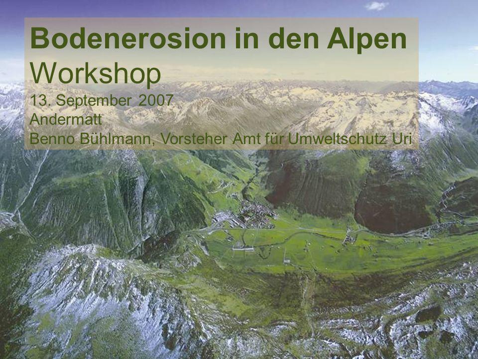 Amt für Umweltschutz Bodenerosion in den Alpen Workshop 13. September 2007 Andermatt Benno Bühlmann, Vorsteher Amt für Umweltschutz Uri