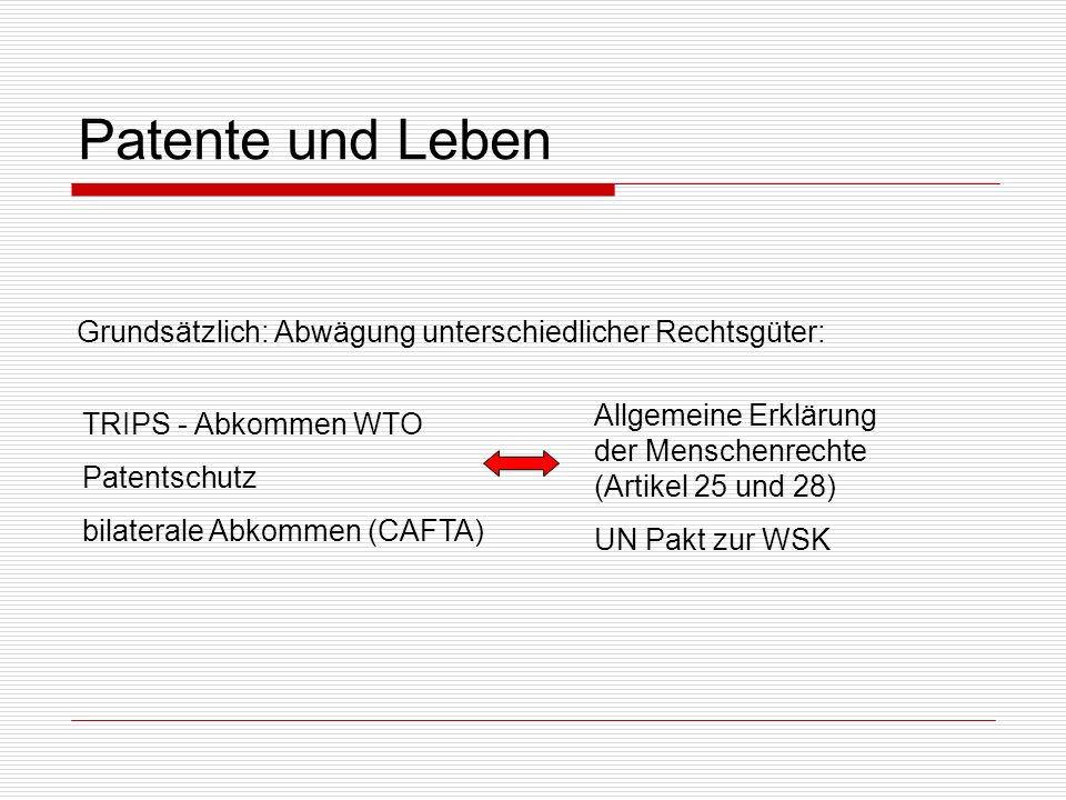 Patente und Leben Grundsätzlich: Abwägung unterschiedlicher Rechtsgüter: TRIPS - Abkommen WTO Patentschutz bilaterale Abkommen (CAFTA) Allgemeine Erkl
