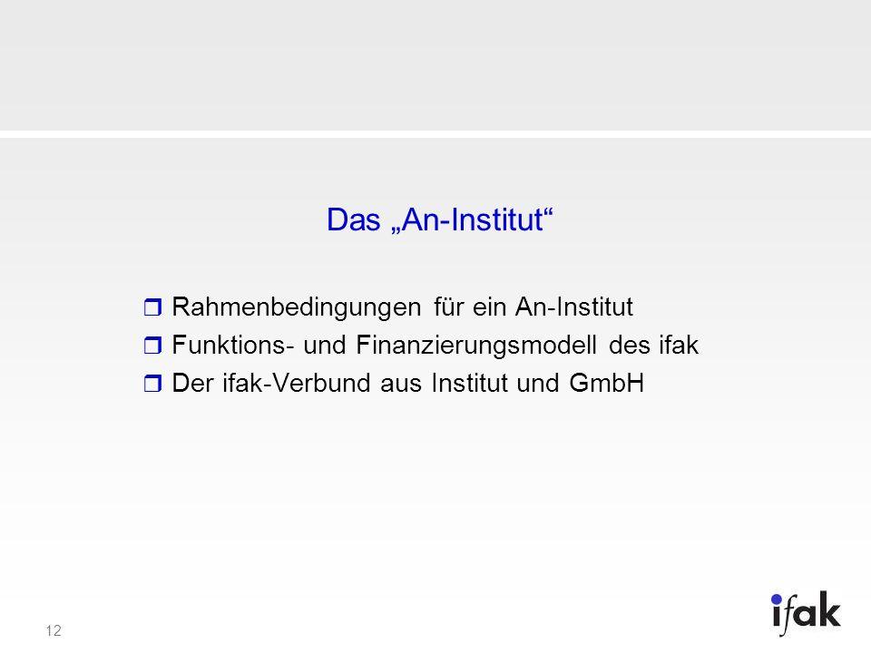 12 Das An-Institut Rahmenbedingungen für ein An-Institut Funktions- und Finanzierungsmodell des ifak Der ifak-Verbund aus Institut und GmbH