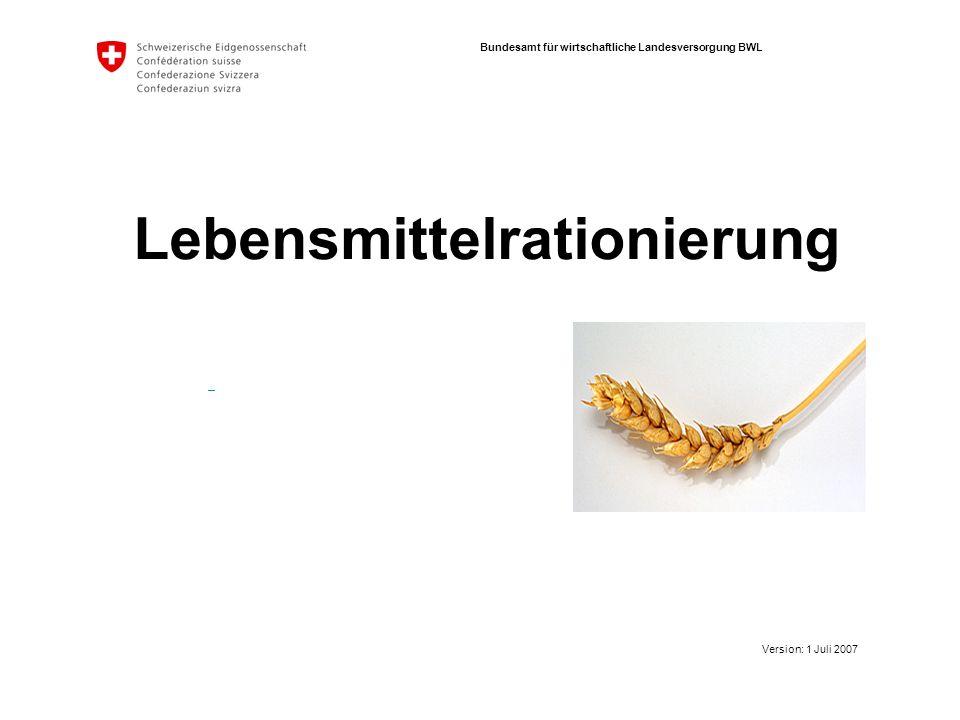 Bundesamt für wirtschaftliche Landesversorgung BWL Lebensmittelrationierung Version: 1 Juli 2007