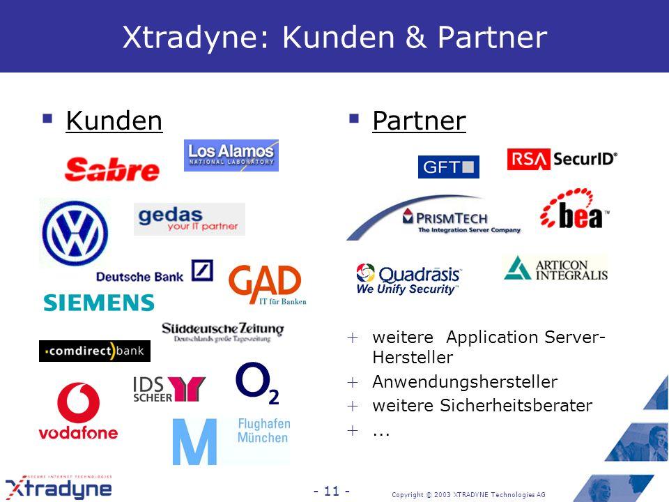 Copyright © 2003 XTRADYNE Technologies AG - 10 - Xtradyne: Kurzprofil Xtradyne Technologies AG: Produkthersteller & Dienstleister Spezialist in Internet-, Middleware- und Anwendungssicherheit (seit 1999) Standorte: Berlin, Frankfurt a.M.