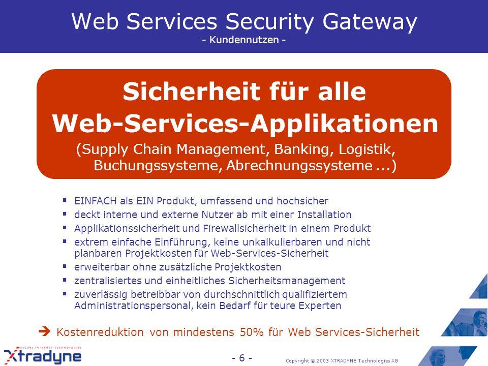 Copyright © 2003 XTRADYNE Technologies AG - 5 - Sicherheit für Web Services - herkömmliches Vorgehen - herkömmliches Vorgehen: in alle Softwareteile werden mit Security APIs und Programm- bibliotheken Sicherheitsfunktionen von Hand integriert Firewalls werden partiell durchlässig