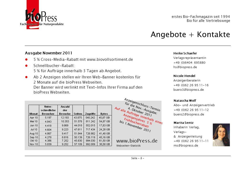 Seite - 8 - Heike Schaefer Verlagsrepräsentantin +49 (0)6404 695880 hs@biopress.de Marita Sentz Inhaberin Verlag, Verlags- & Anzeigenleitung +49 (0)62 26 95 11-11 ms@biopress.de erstes Bio-Fachmagazin seit 1994 Bio für alle Vertriebswege Angebote + Kontakte Ausgabe November 2011 5 % Cross-Media-Rabatt mit www.biovollsortiment.de Schnellbucher-Rabatt: 5 % für Aufträge innerhalb 3 Tagen ab Angebot.