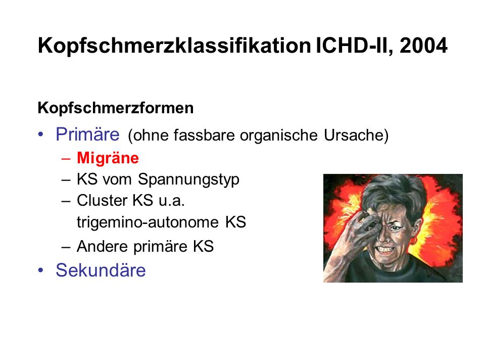 Kopfschmerzklassifikation ICHD-II, 2004 Kopfschmerzformen Primäre (ohne fassbare organische Ursache) –Migräne –KS vom Spannungstyp –Cluster KS u.a. tr