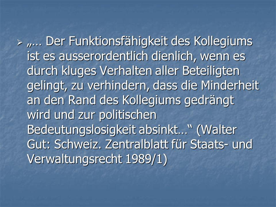 … Der Funktionsfähigkeit des Kollegiums ist es ausserordentlich dienlich, wenn es durch kluges Verhalten aller Beteiligten gelingt, zu verhindern, dass die Minderheit an den Rand des Kollegiums gedrängt wird und zur politischen Bedeutungslosigkeit absinkt… (Walter Gut: Schweiz.
