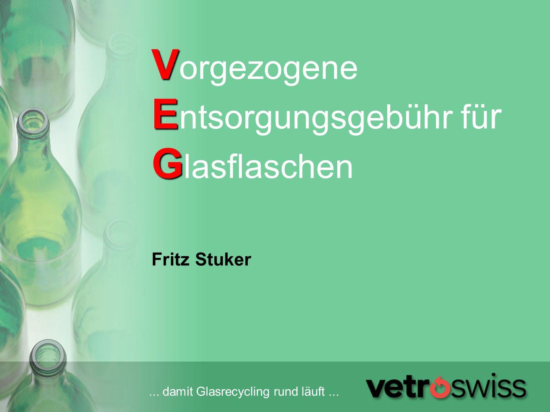 ... damit Glasrecycling rund läuft... V E G V orgezogene E ntsorgungsgebühr fü r G lasflaschen Fritz Stuker