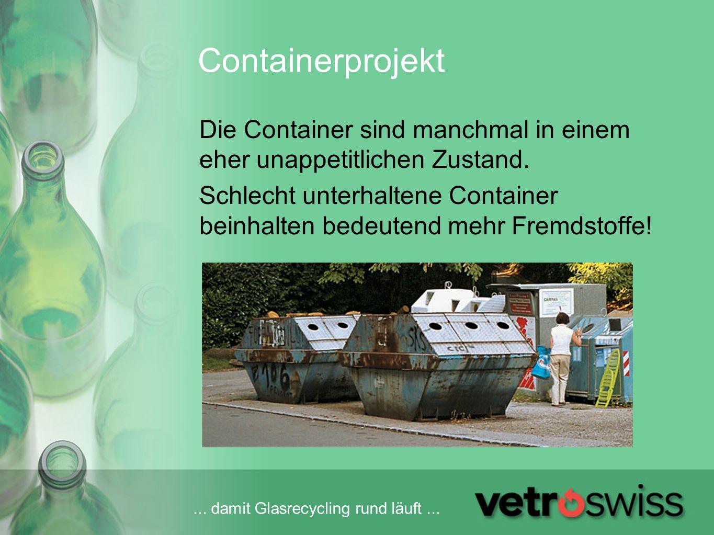 ... damit Glasrecycling rund läuft... Containerprojekt Die Container sind manchmal in einem eher unappetitlichen Zustand. Schlecht unterhaltene Contai