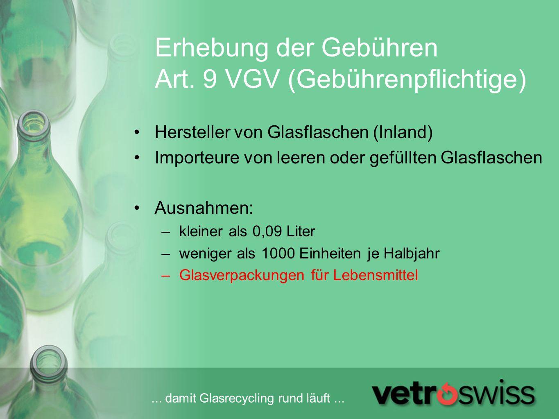 ... damit Glasrecycling rund läuft... Erhebung der Gebühren Art. 9 VGV (Gebührenpflichtige) Hersteller von Glasflaschen (Inland) Importeure von leeren