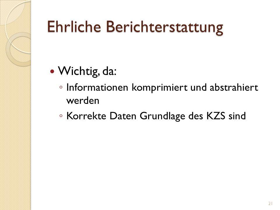 Ehrliche Berichterstattung Wichtig, da: Informationen komprimiert und abstrahiert werden Korrekte Daten Grundlage des KZS sind 21