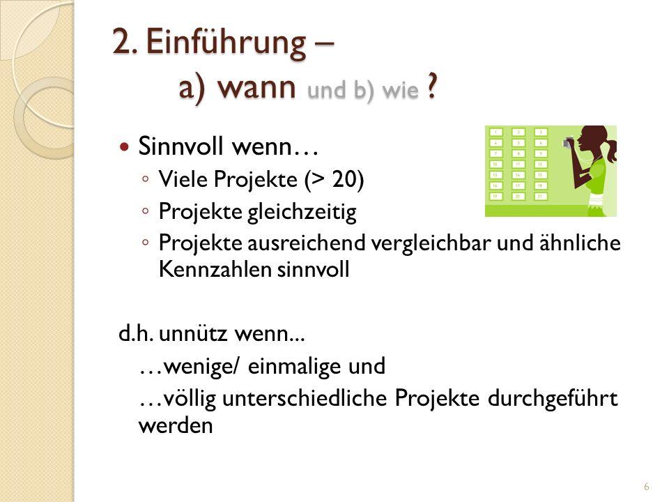 2. Einführung – a) wann und b) wie ? Sinnvoll wenn… Viele Projekte (> 20) Projekte gleichzeitig Projekte ausreichend vergleichbar und ähnliche Kennzah