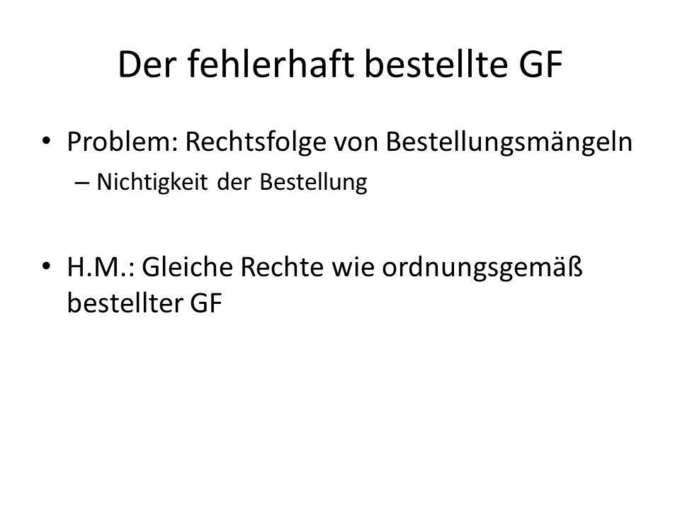 Der fehlerhaft bestellte GF Problem: Rechtsfolge von Bestellungsmängeln – Nichtigkeit der Bestellung H.M.: Gleiche Rechte wie ordnungsgemäß bestellter