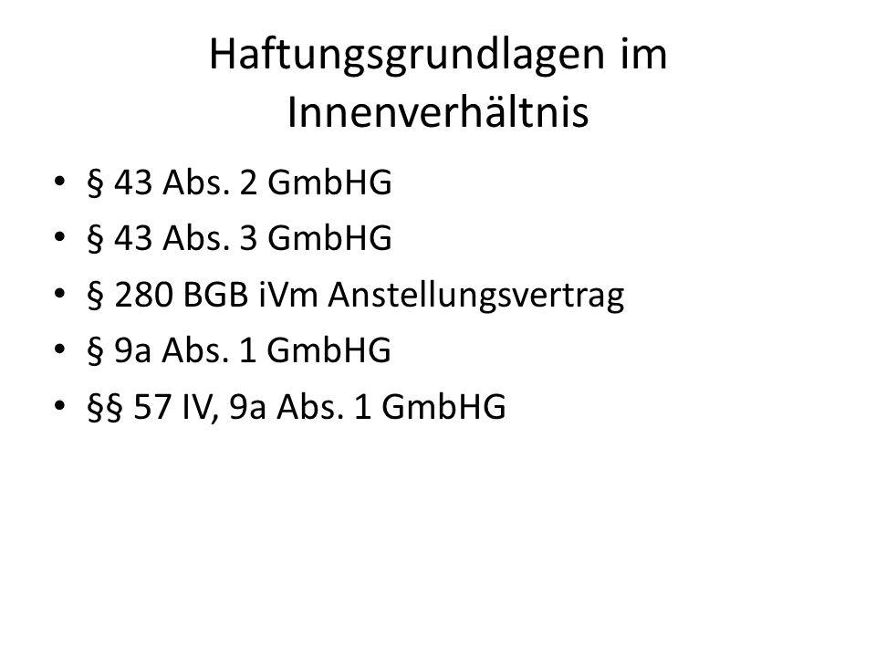 Haftungsgrundlagen im Innenverhältnis § 43 Abs. 2 GmbHG § 43 Abs. 3 GmbHG § 280 BGB iVm Anstellungsvertrag § 9a Abs. 1 GmbHG §§ 57 IV, 9a Abs. 1 GmbHG