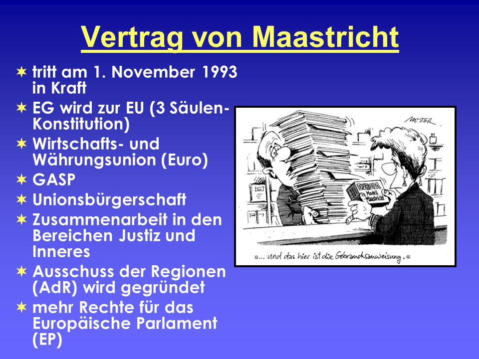 Vertrag von Maastricht tritt am 1. November 1993 in Kraft EG wird zur EU (3 Säulen- Konstitution) Wirtschafts- und Währungsunion (Euro) GASP Unionsbür