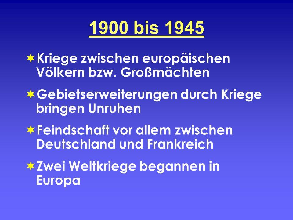 1900 bis 1945 Kriege zwischen europäischen Völkern bzw. Großmächten Gebietserweiterungen durch Kriege bringen Unruhen Feindschaft vor allem zwischen D