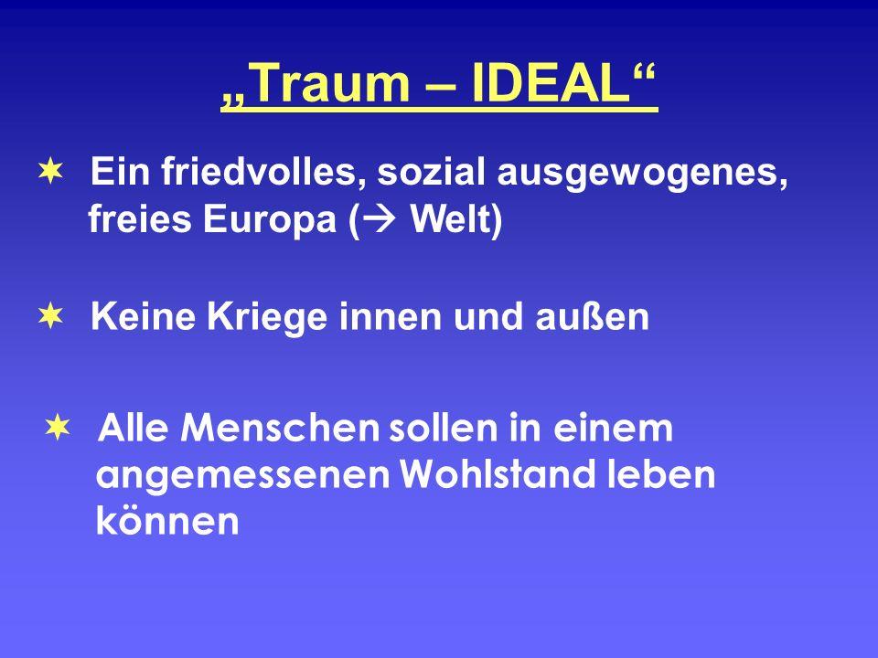 Traum – IDEAL Alle Menschen sollen in einem angemessenen Wohlstand leben können Ein friedvolles, sozial ausgewogenes, freies Europa ( Welt) Keine Krie