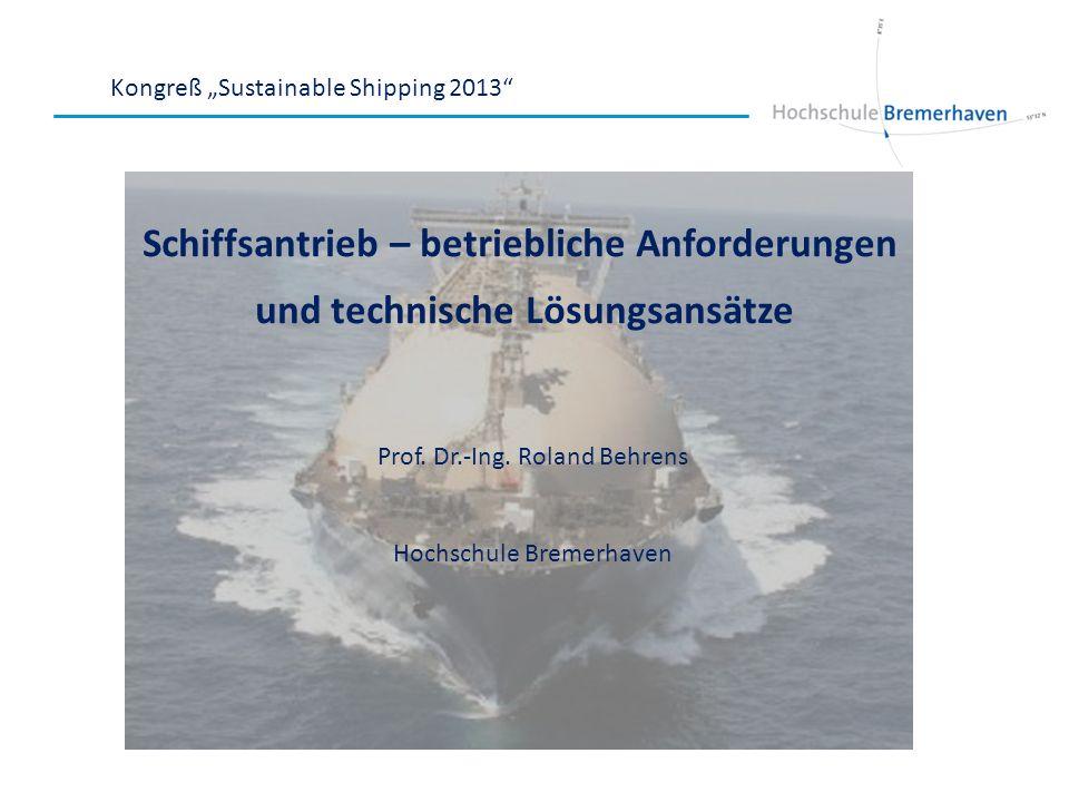 Kongreß Sustainable Shipping 2013 Schiffsantrieb – betriebliche Anforderungen und technische Lösungsansätze Prof. Dr.-Ing. Roland Behrens Hochschule B