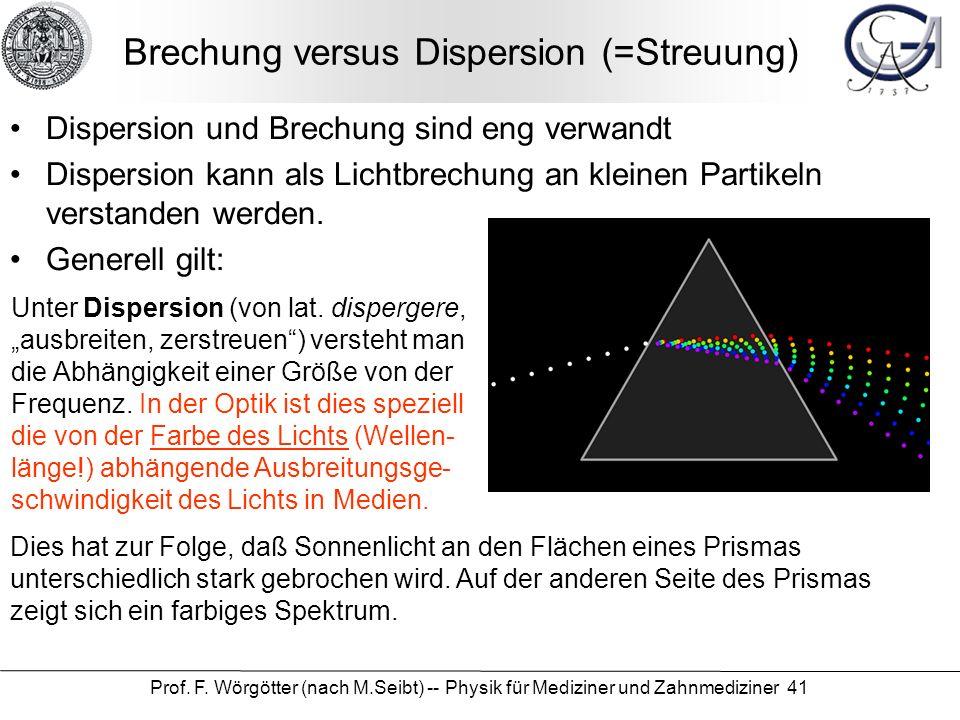 Prof. F. Wörgötter (nach M.Seibt) -- Physik für Mediziner und Zahnmediziner 41 Brechung versus Dispersion (=Streuung) Dispersion und Brechung sind eng
