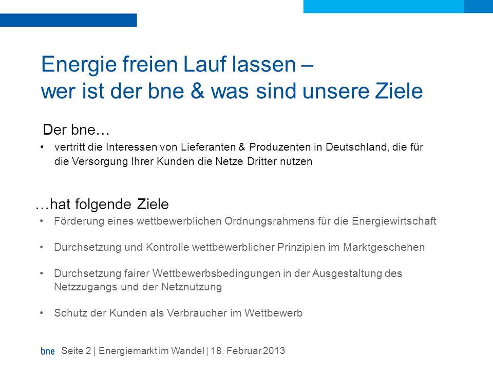 Energie freien Lauf lassen – wer ist der bne & was sind unsere Ziele Seite 2 | Energiemarkt im Wandel | 18. Februar 2013 Förderung eines wettbewerblic