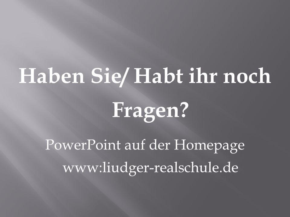 Haben Sie/ Habt ihr noch Fragen? PowerPoint auf der Homepage www:liudger-realschule.de