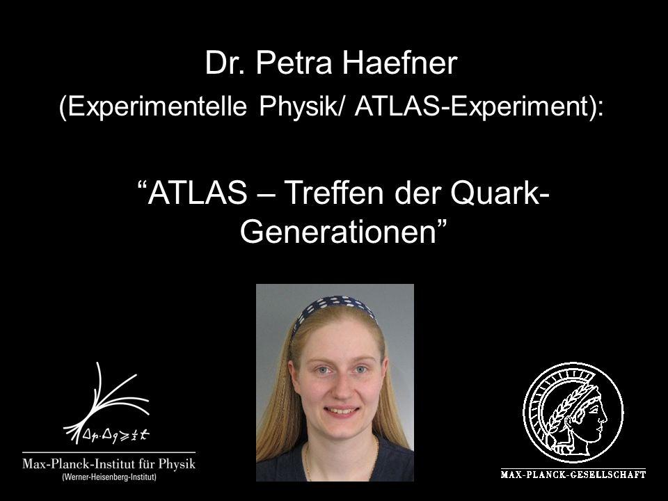 Dr. Petra Haefner (Experimentelle Physik/ ATLAS-Experiment): ATLAS – Treffen der Quark- Generationen