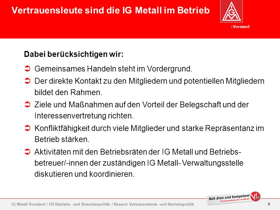 Vorstand 7 IG Metall Vorstand / FB Betriebs- und Branchenpolitik / Ressort Vertrauensleute und Betriebspolitik Alle wichtigen Leitlinien und Regeln für die Arbeit von Vertrauensleuten sind in den Richtlinien abgedruckt.
