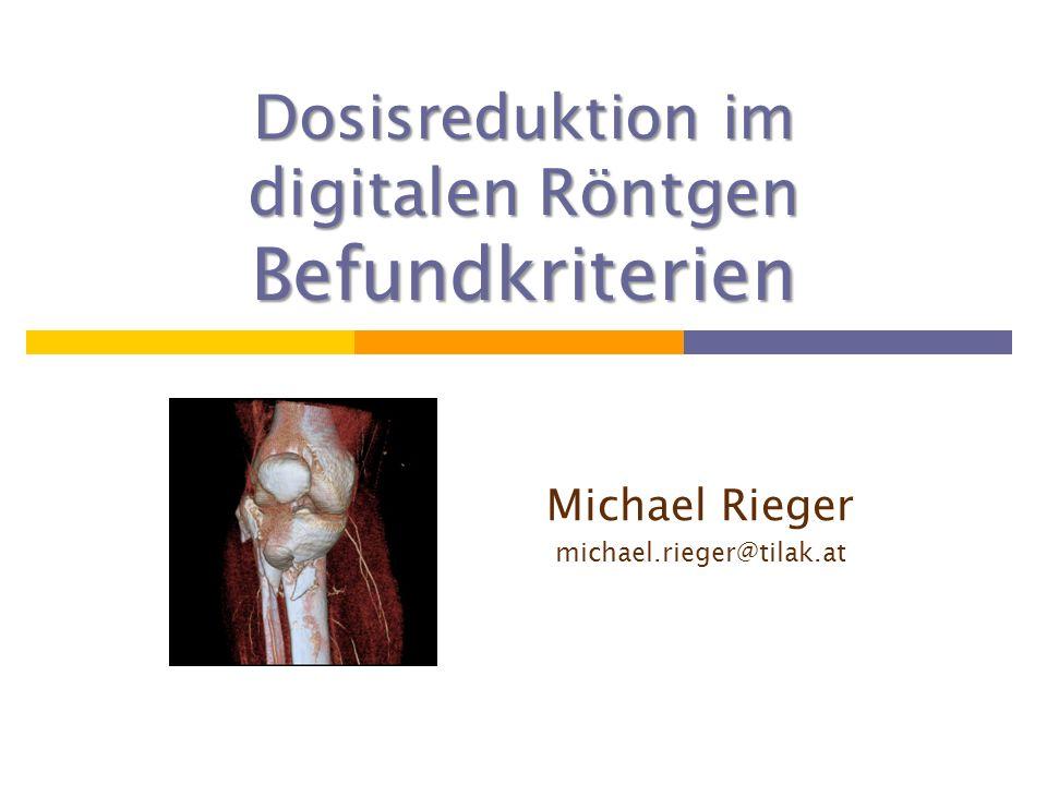 Dosisreduktion im digitalen Röntgen Befundkriterien Michael Rieger michael.rieger@tilak.at