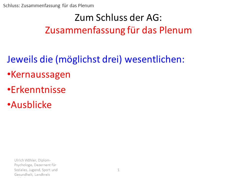 Zum Schluss der AG: Zusammenfassung für das Plenum Jeweils die (möglichst drei) wesentlichen: Kernaussagen Erkenntnisse Ausblicke Ulrich Wöhler, Diplo