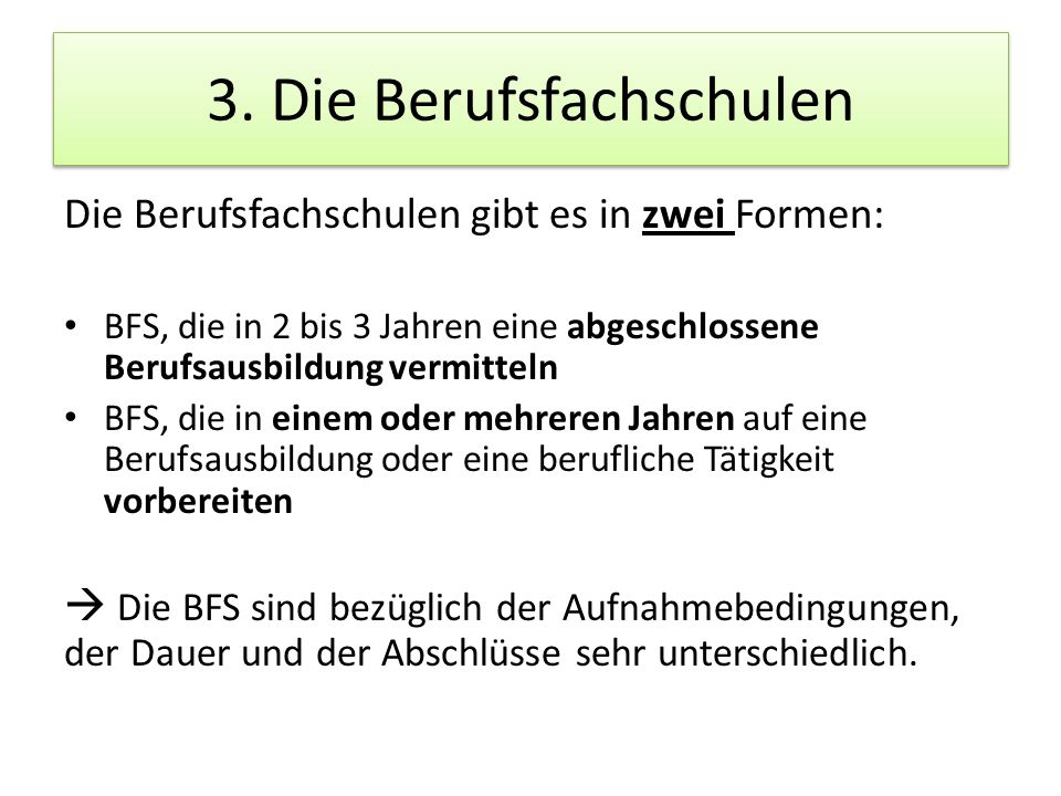 3. Die Berufsfachschulen Die Berufsfachschulen gibt es in zwei Formen: BFS, die in 2 bis 3 Jahren eine abgeschlossene Berufsausbildung vermitteln BFS,