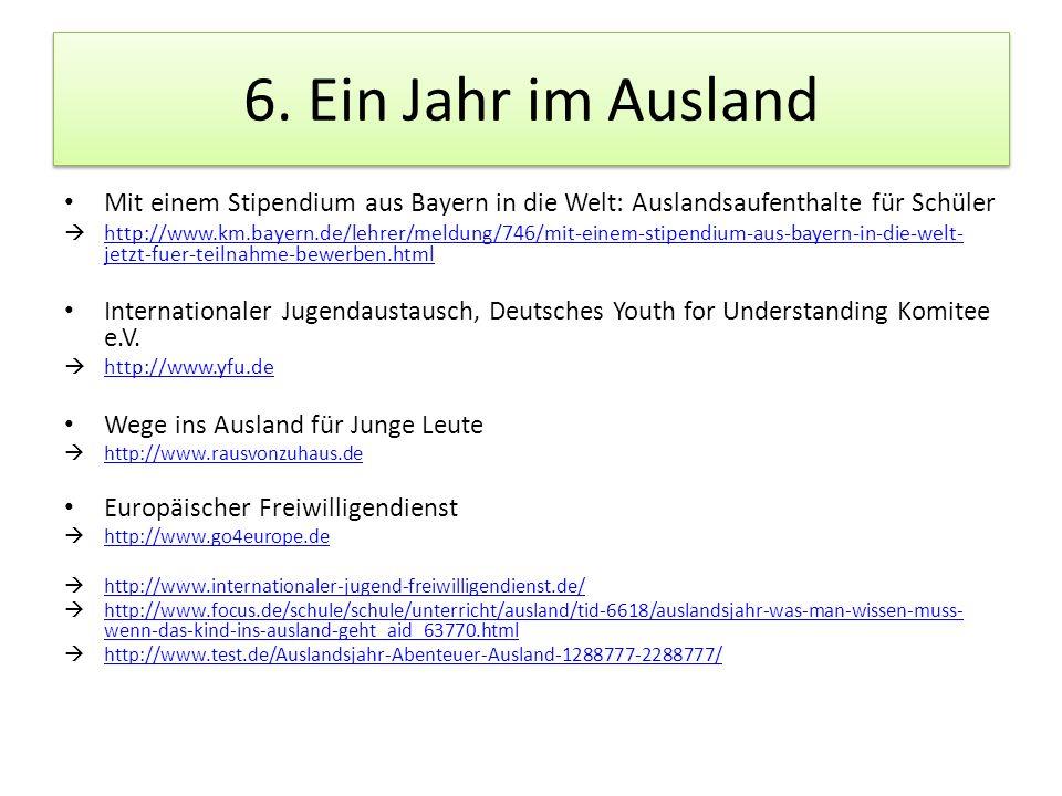 6. Ein Jahr im Ausland Mit einem Stipendium aus Bayern in die Welt: Auslandsaufenthalte für Schüler http://www.km.bayern.de/lehrer/meldung/746/mit-ein