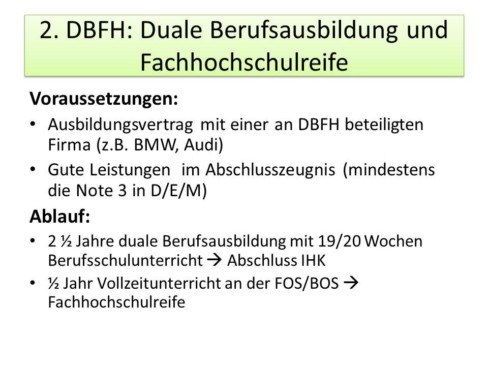 2. DBFH: Duale Berufsausbildung und Fachhochschulreife Voraussetzungen: Ausbildungsvertrag mit einer an DBFH beteiligten Firma (z.B. BMW, Audi) Gute L