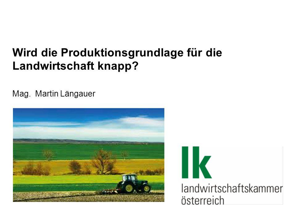 Wird die Produktionsgrundlage für die Landwirtschaft knapp? Mag. Martin Längauer