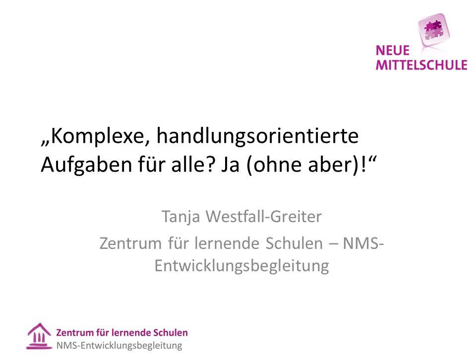 Komplexe, handlungsorientierte Aufgaben für alle? Ja (ohne aber)! Tanja Westfall-Greiter Zentrum für lernende Schulen – NMS- Entwicklungsbegleitung