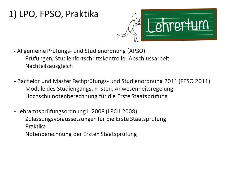 1) LPO, FPSO, Praktika - Allgemeine Prüfungs- und Studienordnung (APSO) Prüfungen, Studienfortschrittskontrolle, Abschlussarbeit, Nachteilsausgleich - Bachelor und Master Fachprüfungs- und Studienordnung 2011 (FPSO 2011) Module des Studiengangs, Fristen, Anwesenheitsregelung Hochschulnotenberechnung für die Erste Staatsprüfung - Lehramtsprüfungsordnung I 2008 (LPO I 2008) Zulassungsvoraussetzungen für die Erste Staatsprüfung Praktika Notenberechnung der Ersten Staatsprüfung