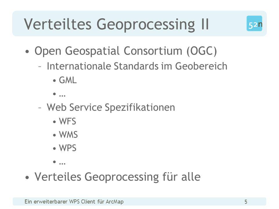 Ein erweiterbarer WPS Client für ArcMap 5 Verteiltes Geoprocessing II Open Geospatial Consortium (OGC) –Internationale Standards im Geobereich GML … –Web Service Spezifikationen WFS WMS WPS … Verteiles Geoprocessing für alle