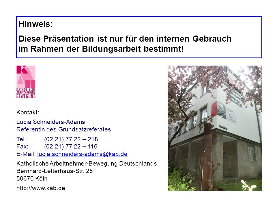 Kontakt: Lucia Schneiders-Adams Referentin des Grundsatzreferates Tel.:(02 21) 77 22 – 218 Fax:(02 21) 77 22 – 116 E-Mail: lucia.schneiders-adams@kab.
