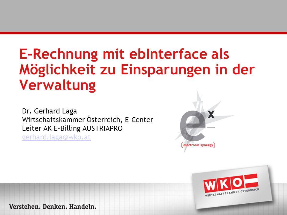E-Rechnung mit ebInterface als Möglichkeit zu Einsparungen in der Verwaltung Dr. Gerhard Laga Wirtschaftskammer Österreich, E-Center Leiter AK E-Billi