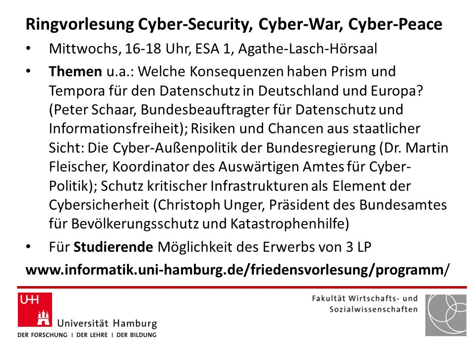 Ringvorlesung Cyber-Security, Cyber-War, Cyber-Peace Mittwochs, 16-18 Uhr, ESA 1, Agathe-Lasch-Hörsaal Themen u.a.: Welche Konsequenzen haben Prism und Tempora für den Datenschutz in Deutschland und Europa.