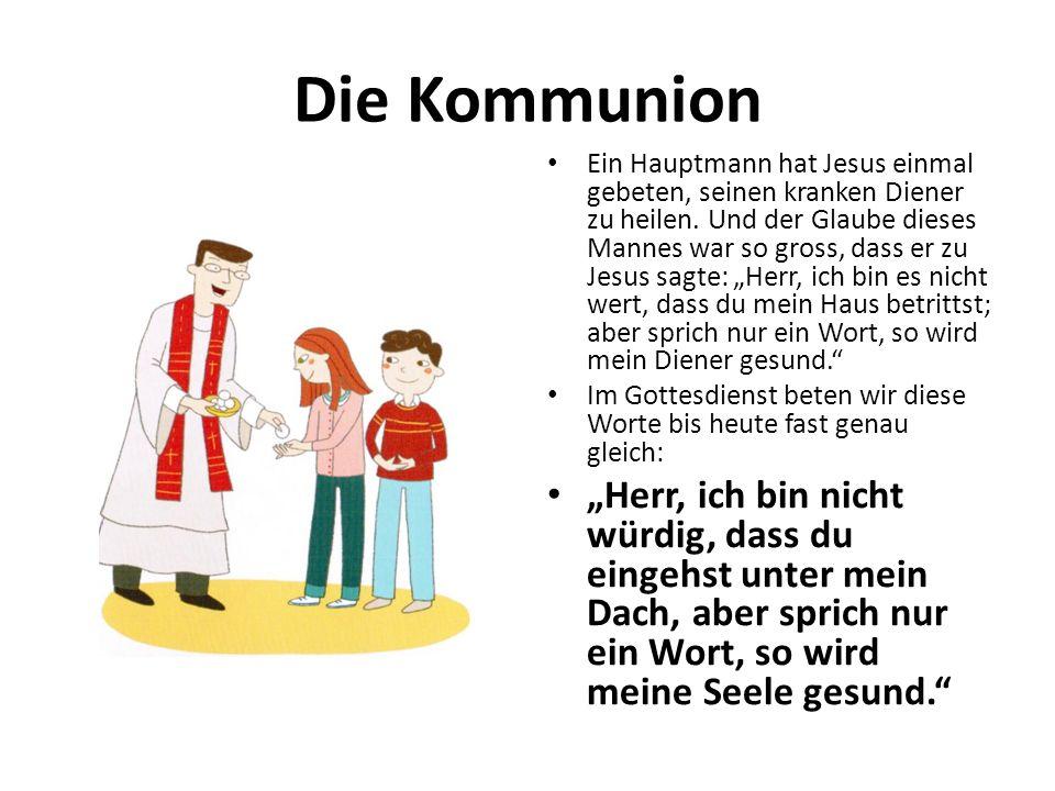Die Kommunion Ein Hauptmann hat Jesus einmal gebeten, seinen kranken Diener zu heilen. Und der Glaube dieses Mannes war so gross, dass er zu Jesus sag
